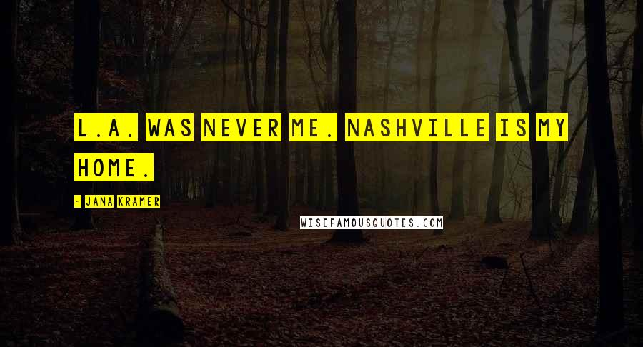 Jana Kramer quotes: L.A. was never me. Nashville is my home.