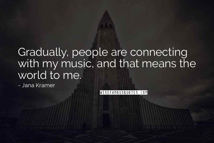 Jana Kramer quotes: Gradually, people are connecting with my music, and that means the world to me.