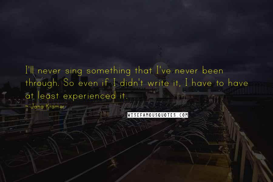 Jana Kramer quotes: I'll never sing something that I've never been through. So even if I didn't write it, I have to have at least experienced it.