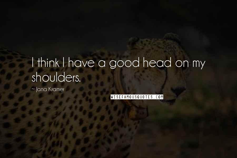 Jana Kramer quotes: I think I have a good head on my shoulders.