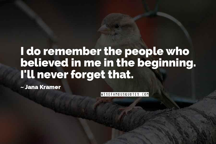 Jana Kramer quotes: I do remember the people who believed in me in the beginning. I'll never forget that.