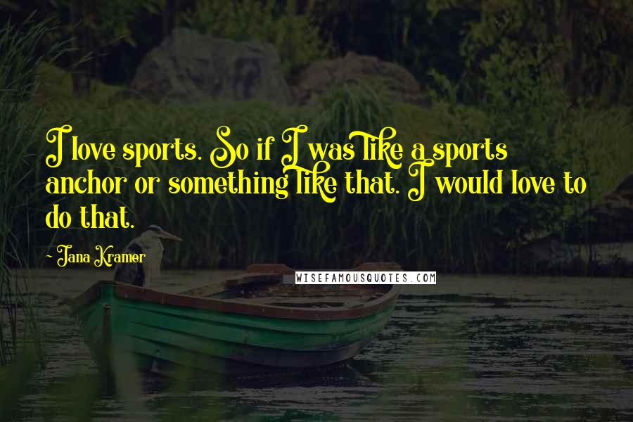 Jana Kramer quotes: I love sports. So if I was like a sports anchor or something like that. I would love to do that.