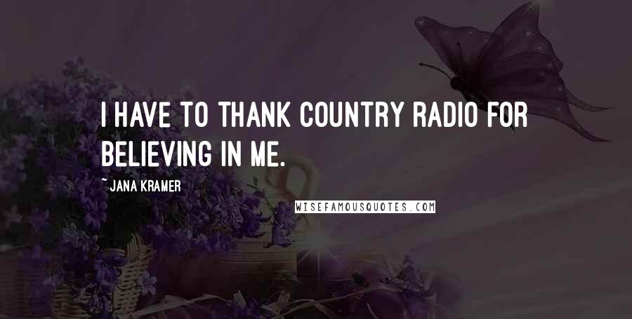 Jana Kramer quotes: I have to thank country radio for believing in me.