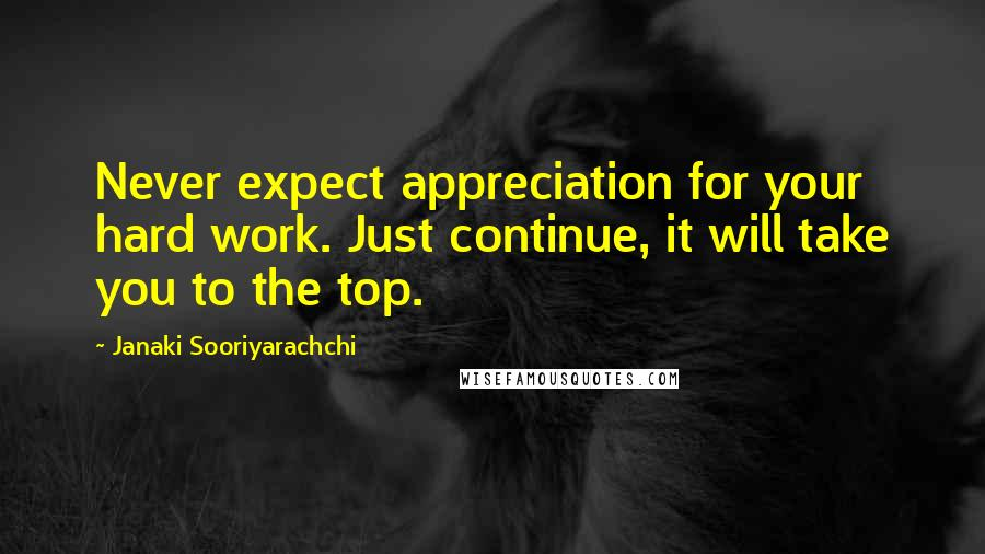 Janaki Sooriyarachchi quotes: Never expect appreciation for your hard work. Just continue, it will take you to the top.