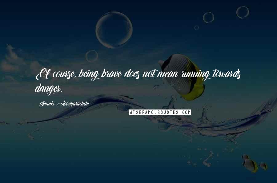 Janaki Sooriyarachchi quotes: Of course, being brave does not mean running towards danger.