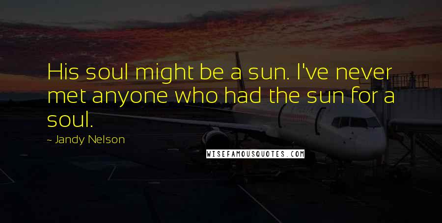 Jandy Nelson quotes: His soul might be a sun. I've never met anyone who had the sun for a soul.