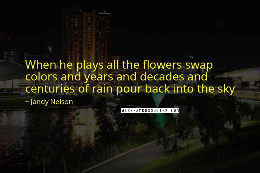 Jandy Nelson quotes: When he plays all the flowers swap colors and years and decades and centuries of rain pour back into the sky