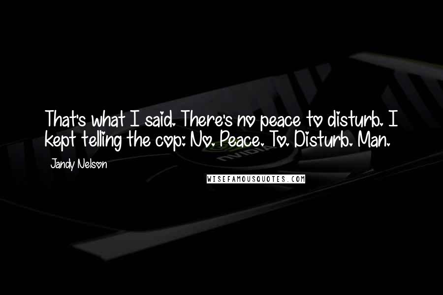Jandy Nelson quotes: That's what I said. There's no peace to disturb. I kept telling the cop: No. Peace. To. Disturb. Man.