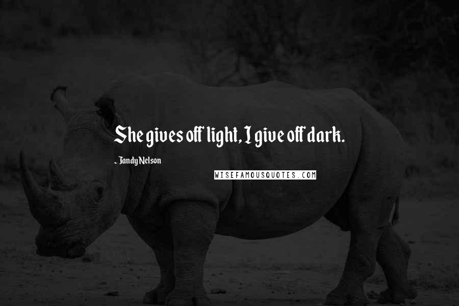 Jandy Nelson quotes: She gives off light, I give off dark.