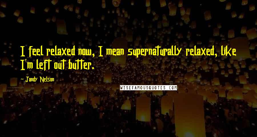 Jandy Nelson quotes: I feel relaxed now, I mean supernaturally relaxed, like I'm left out butter.
