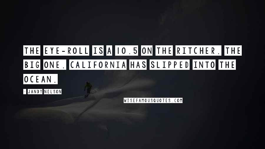 Jandy Nelson quotes: The eye-roll is a 10.5 on the Ritcher. The Big One. California has slipped into the ocean.