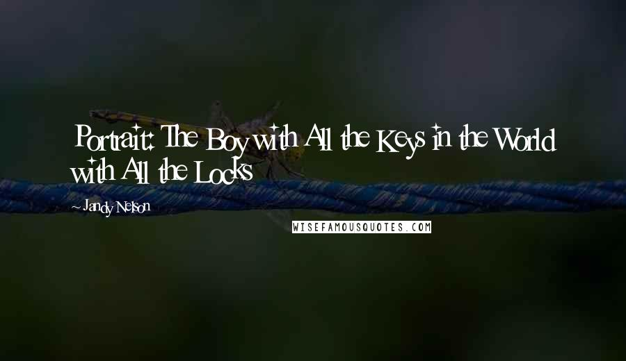 Jandy Nelson quotes: Portrait: The Boy with All the Keys in the World with All the Locks
