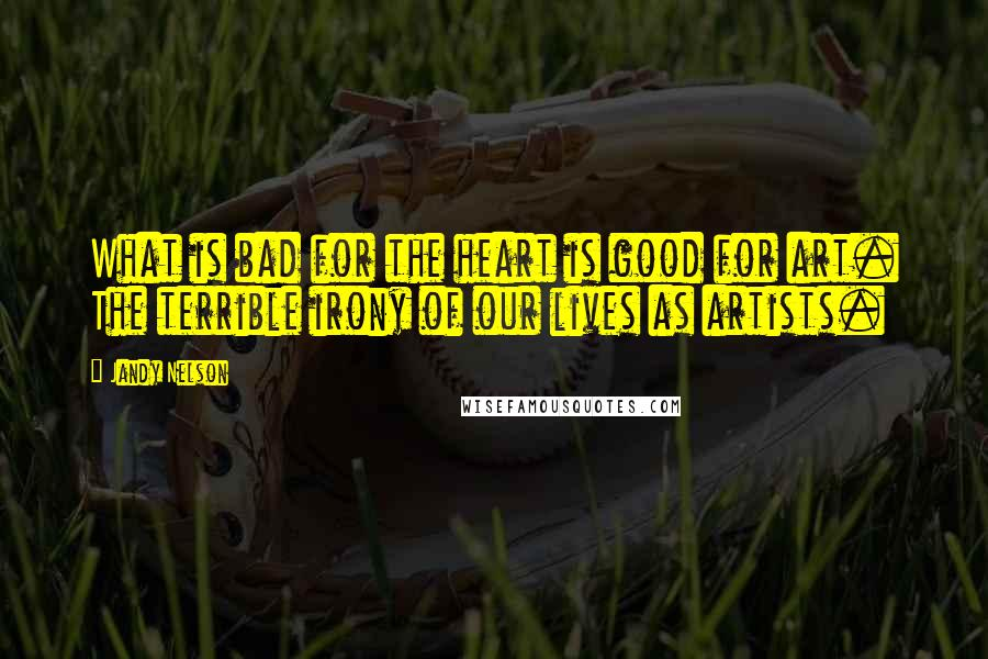 Jandy Nelson quotes: What is bad for the heart is good for art. The terrible irony of our lives as artists.