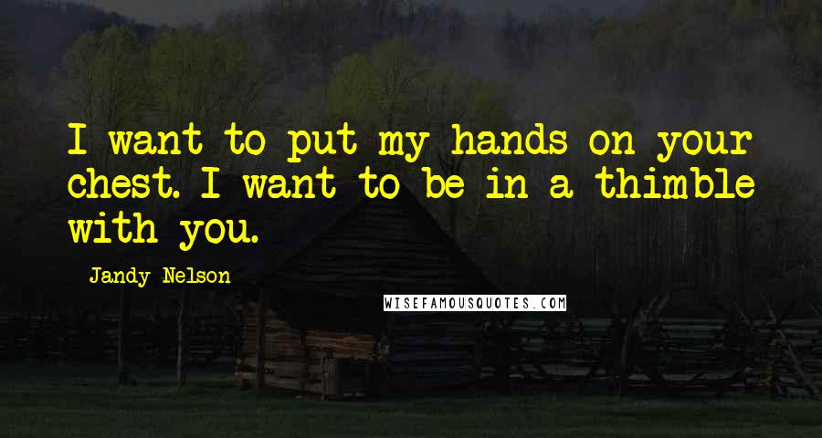 Jandy Nelson quotes: I want to put my hands on your chest. I want to be in a thimble with you.