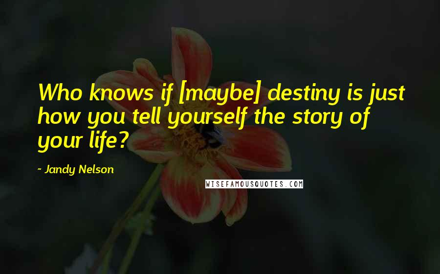 Jandy Nelson quotes: Who knows if [maybe] destiny is just how you tell yourself the story of your life?