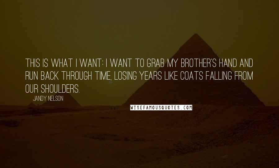Jandy Nelson quotes: This is what I want: I want to grab my brother's hand and run back through time, losing years like coats falling from our shoulders.
