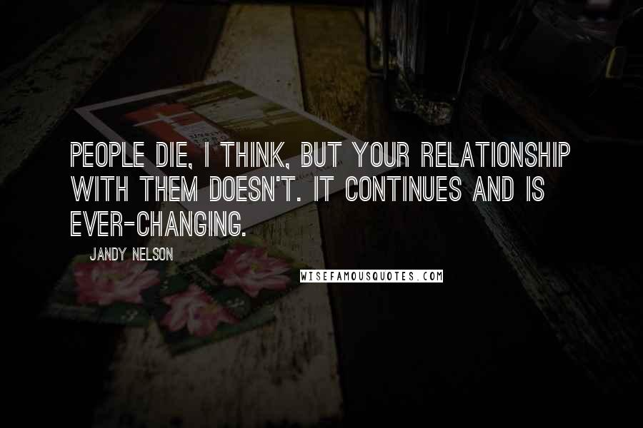 Jandy Nelson quotes: People die, I think, but your relationship with them doesn't. It continues and is ever-changing.