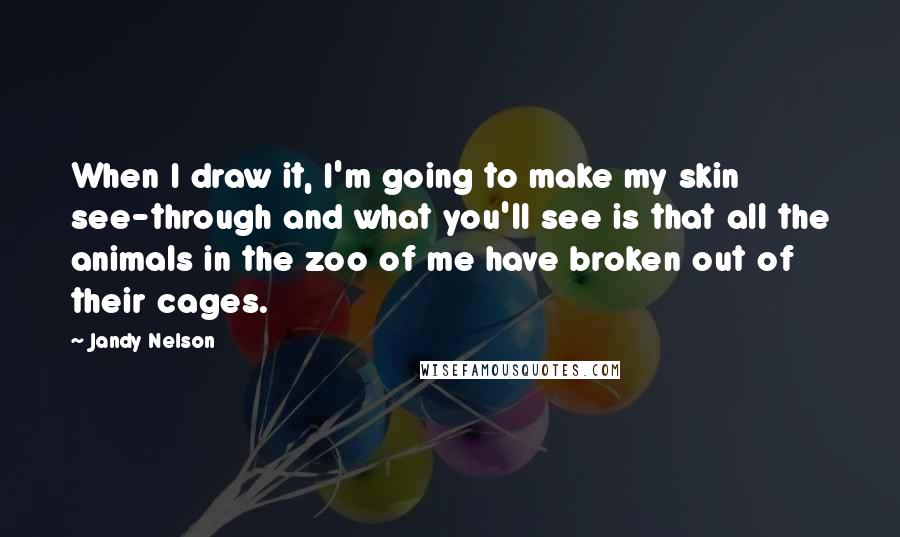 Jandy Nelson quotes: When I draw it, I'm going to make my skin see-through and what you'll see is that all the animals in the zoo of me have broken out of their