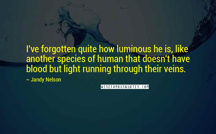 Jandy Nelson quotes: I've forgotten quite how luminous he is, like another species of human that doesn't have blood but light running through their veins.