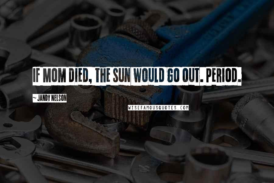 Jandy Nelson quotes: If Mom died, the sun would go out. Period.