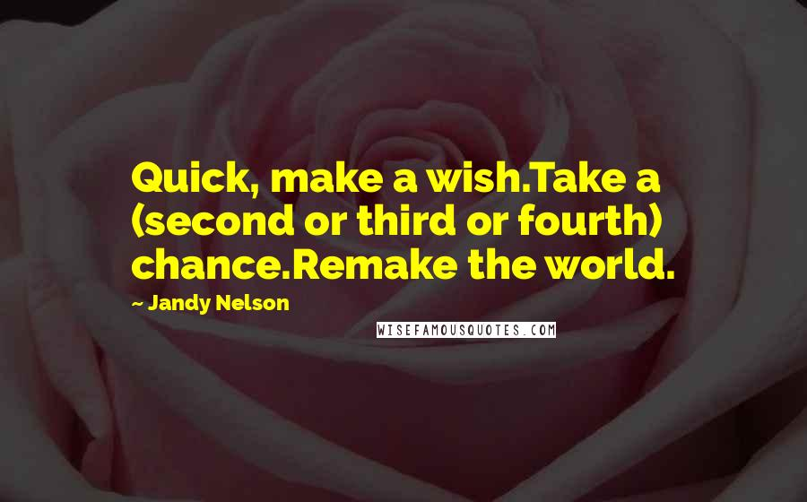 Jandy Nelson quotes: Quick, make a wish.Take a (second or third or fourth) chance.Remake the world.