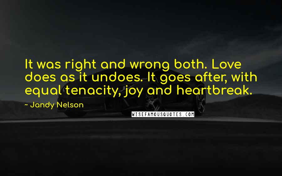 Jandy Nelson quotes: It was right and wrong both. Love does as it undoes. It goes after, with equal tenacity, joy and heartbreak.