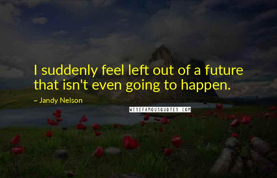 Jandy Nelson quotes: I suddenly feel left out of a future that isn't even going to happen.