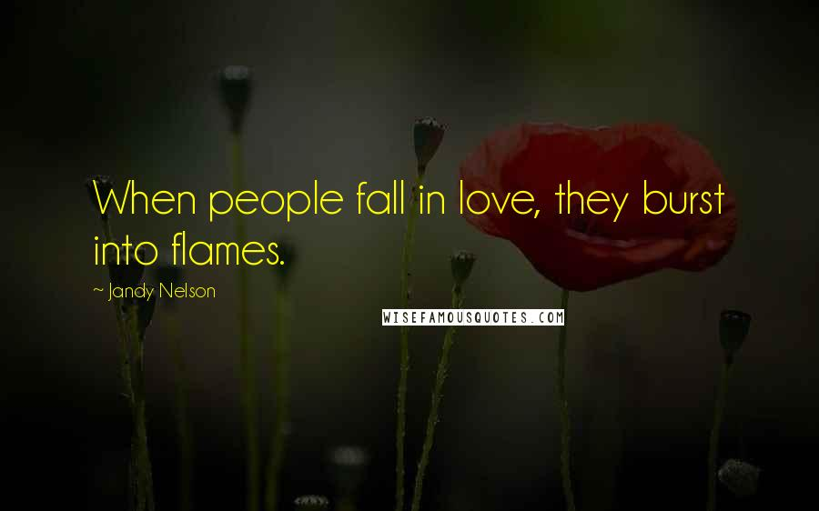 Jandy Nelson quotes: When people fall in love, they burst into flames.