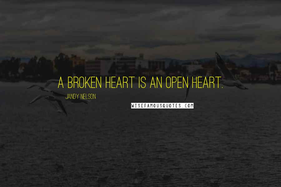 Jandy Nelson quotes: A broken heart is an open heart.