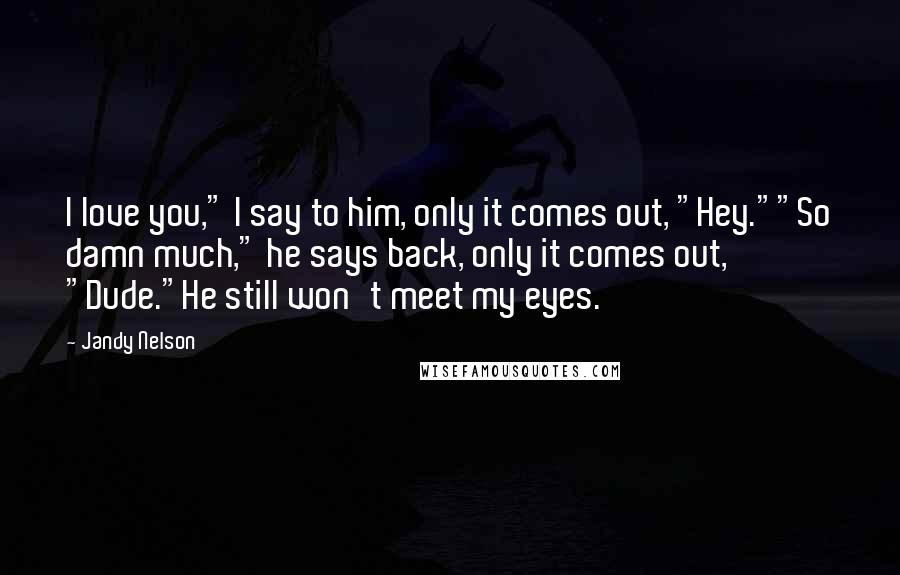 "Jandy Nelson quotes: I love you,"" I say to him, only it comes out, ""Hey.""""So damn much,"" he says back, only it comes out, ""Dude.""He still won't meet my eyes."