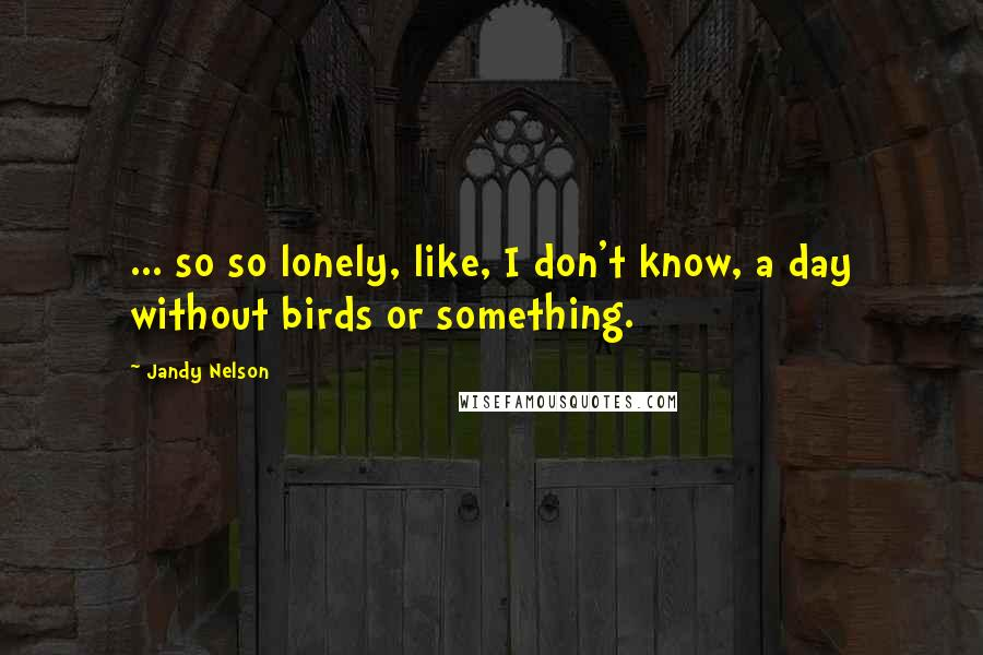 Jandy Nelson quotes: ... so so lonely, like, I don't know, a day without birds or something.