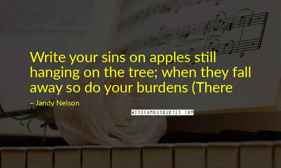 Jandy Nelson quotes: Write your sins on apples still hanging on the tree; when they fall away so do your burdens (There