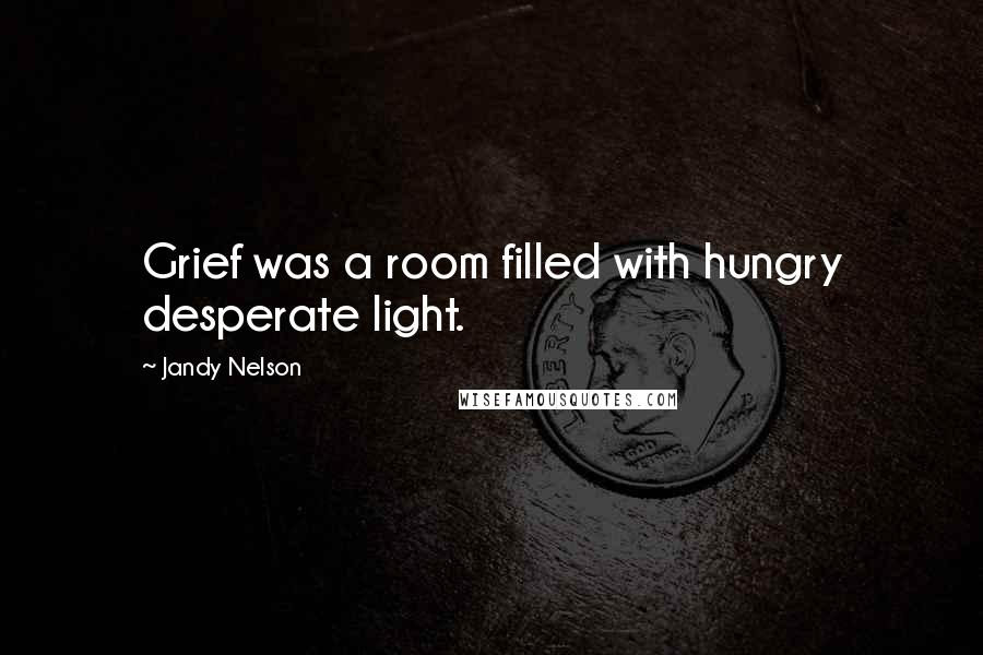 Jandy Nelson quotes: Grief was a room filled with hungry desperate light.