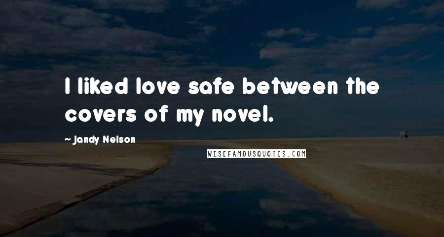 Jandy Nelson quotes: I liked love safe between the covers of my novel.