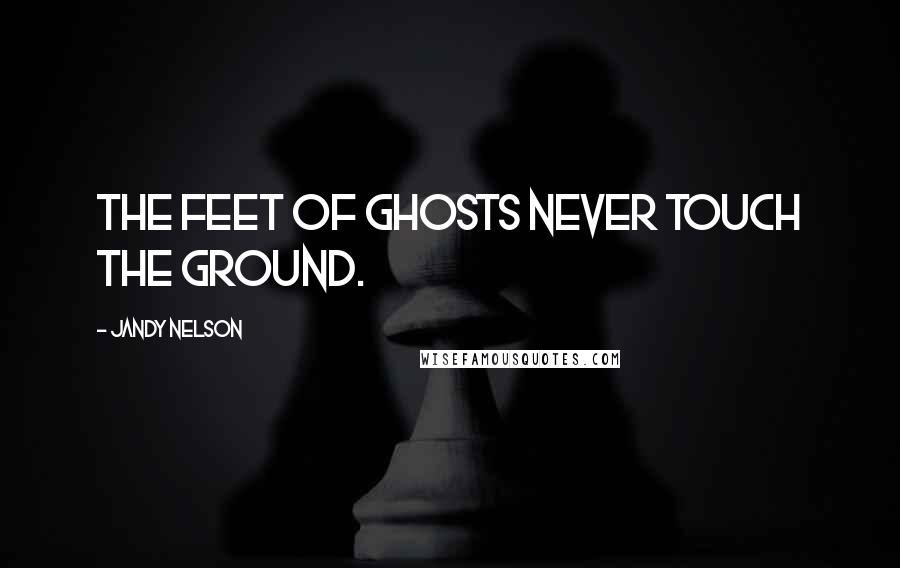 Jandy Nelson quotes: The feet of ghosts never touch the ground.