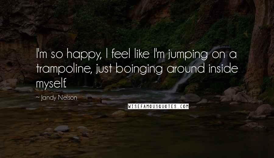 Jandy Nelson quotes: I'm so happy, I feel like I'm jumping on a trampoline, just boinging around inside myself.