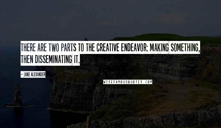 Jane Alexander quotes: There are two parts to the creative endeavor: making something, then disseminating it.