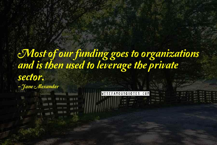 Jane Alexander quotes: Most of our funding goes to organizations and is then used to leverage the private sector.