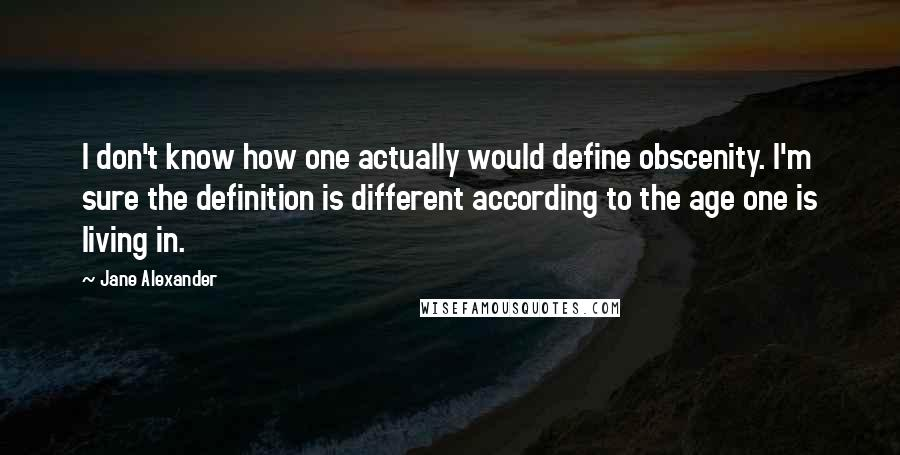 Jane Alexander quotes: I don't know how one actually would define obscenity. I'm sure the definition is different according to the age one is living in.