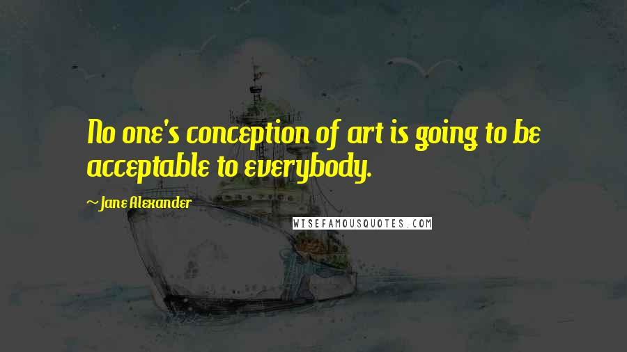 Jane Alexander quotes: No one's conception of art is going to be acceptable to everybody.