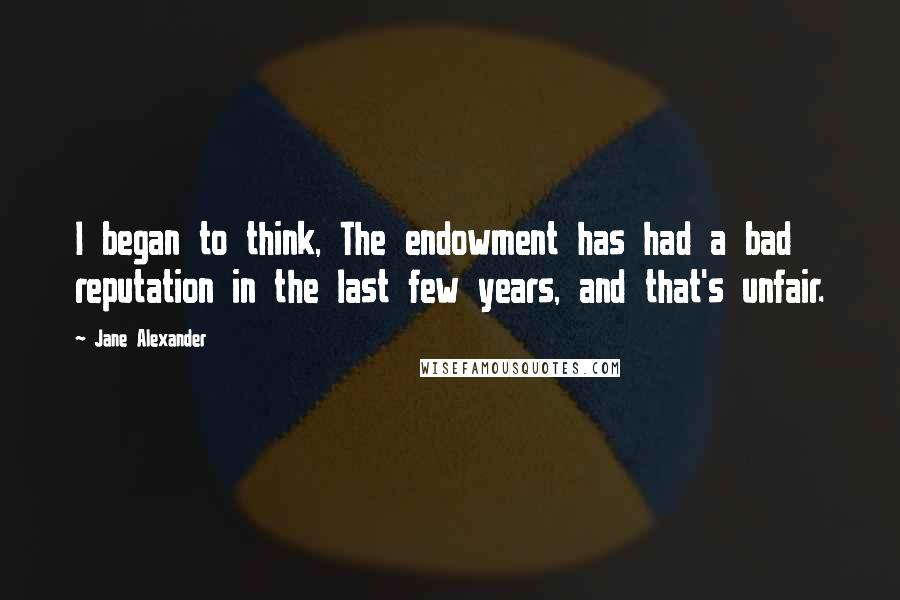 Jane Alexander quotes: I began to think, The endowment has had a bad reputation in the last few years, and that's unfair.