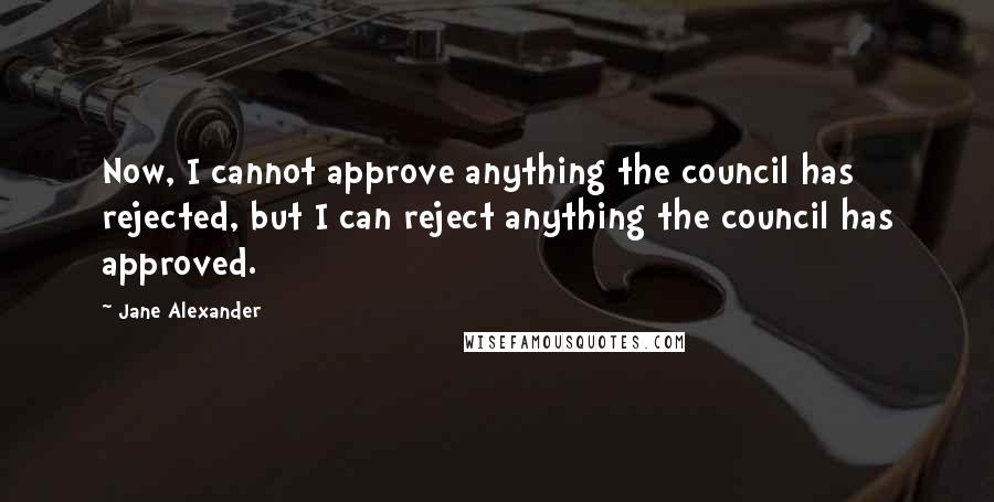 Jane Alexander quotes: Now, I cannot approve anything the council has rejected, but I can reject anything the council has approved.