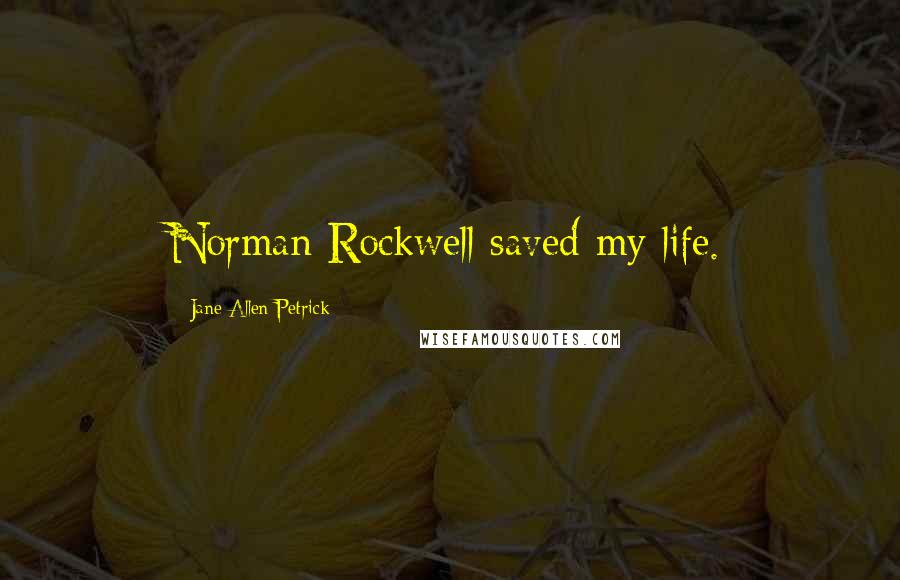 Jane Allen Petrick quotes: Norman Rockwell saved my life.
