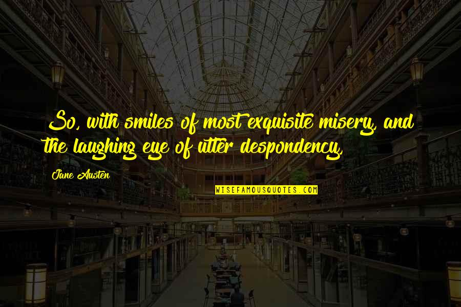 Jane Austen And Quotes By Jane Austen: So, with smiles of most exquisite misery, and