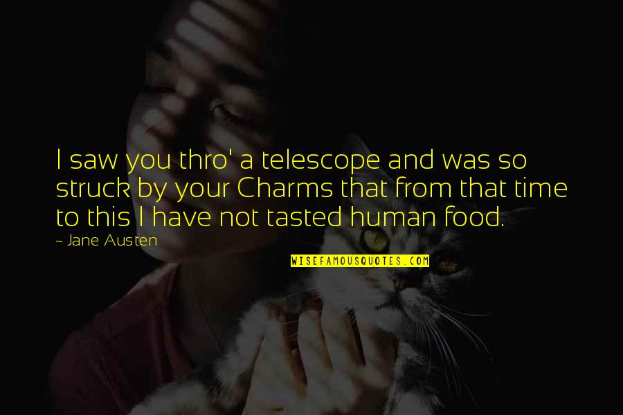 Jane Austen And Quotes By Jane Austen: I saw you thro' a telescope and was