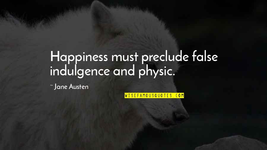 Jane Austen And Quotes By Jane Austen: Happiness must preclude false indulgence and physic.