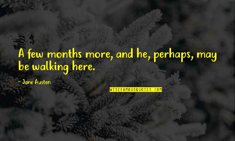 Jane Austen And Quotes By Jane Austen: A few months more, and he, perhaps, may