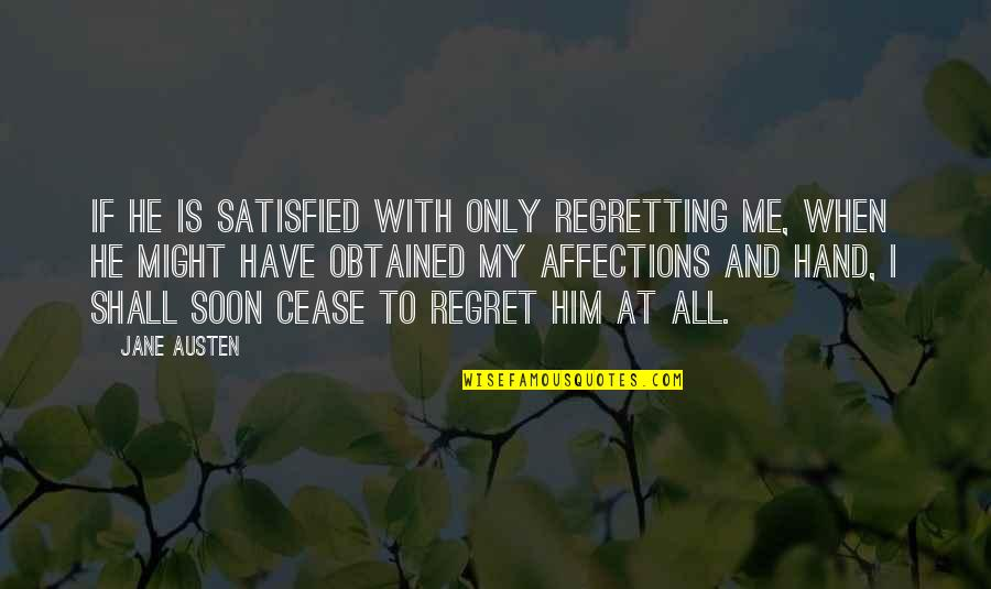 Jane Austen And Quotes By Jane Austen: If he is satisfied with only regretting me,