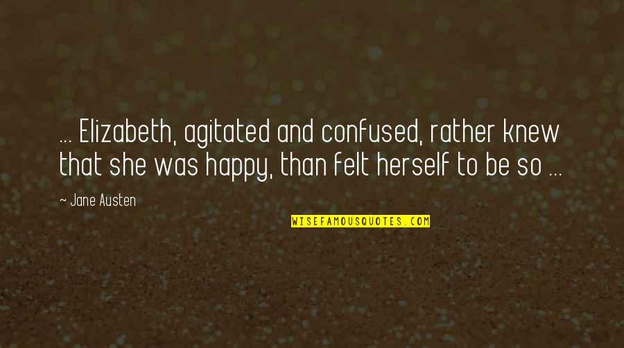 Jane Austen And Quotes By Jane Austen: ... Elizabeth, agitated and confused, rather knew that