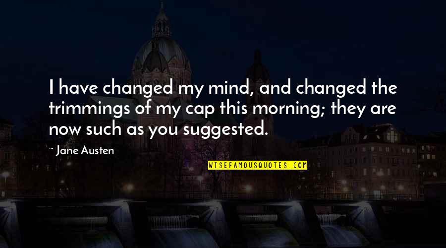Jane Austen And Quotes By Jane Austen: I have changed my mind, and changed the